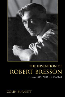 The Invention of Robert Bresson: The Auteur and His Market book cover